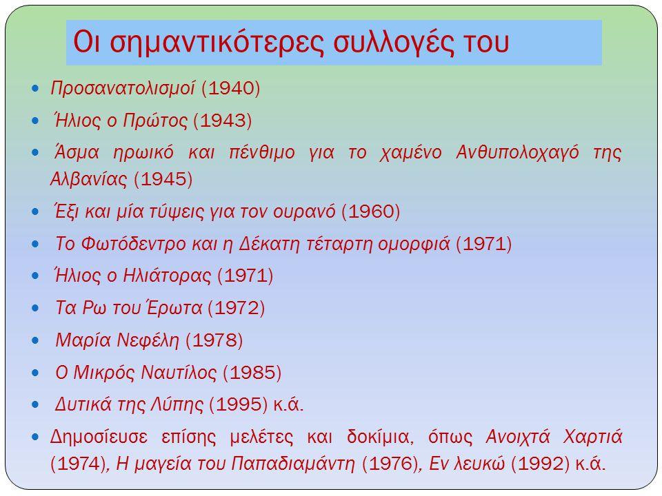 Οι σημαντικότερες συλλογές του Προσανατολισμοί (1940) Ήλιος ο Πρώτος (1943) Άσμα ηρωικό και πένθιμο για το χαμένο Ανθυπολοχαγό της Αλβανίας (1945) Έξι