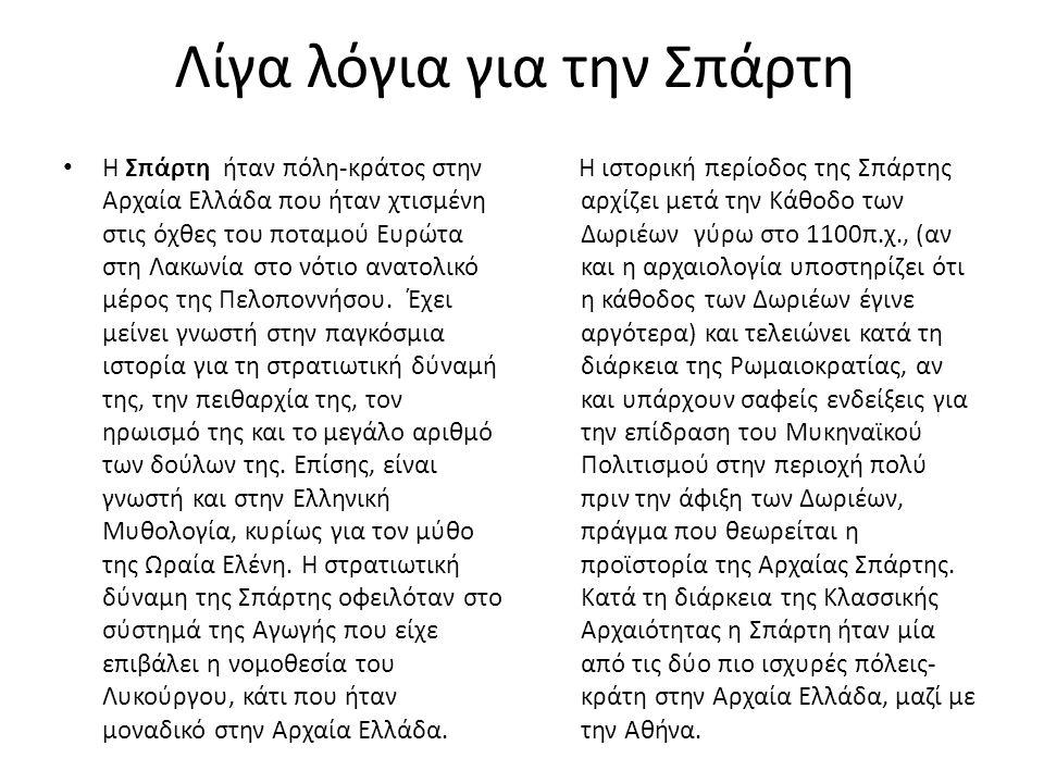 Λίγα λόγια για την Σπάρτη Η Σπάρτη ήταν πόλη-κράτος στην Αρχαία Ελλάδα που ήταν χτισμένη στις όχθες του ποταμού Ευρώτα στη Λακωνία στο νότιο ανατολικό μέρος της Πελοποννήσου.