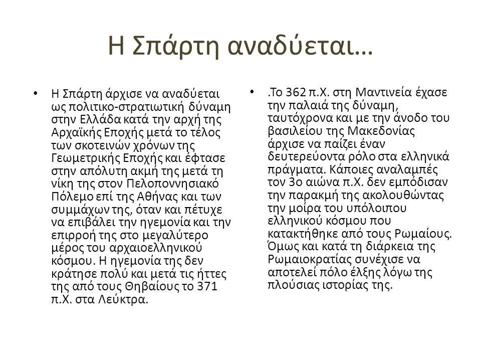 Η Σπάρτη αναδύεται… Η Σπάρτη άρχισε να αναδύεται ως πολιτικο-στρατιωτική δύναμη στην Ελλάδα κατά την αρχή της Αρχαϊκής Εποχής μετά το τέλος των σκοτεινών χρόνων της Γεωμετρικής Εποχής και έφτασε στην απόλυτη ακμή της μετά τη νίκη της στον Πελοποννησιακό Πόλεμο επί της Αθήνας και των συμμάχων της, όταν και πέτυχε να επιβάλει την ηγεμονία και την επιρροή της στο μεγαλύτερο μέρος του αρχαιοελληνικού κόσμου.