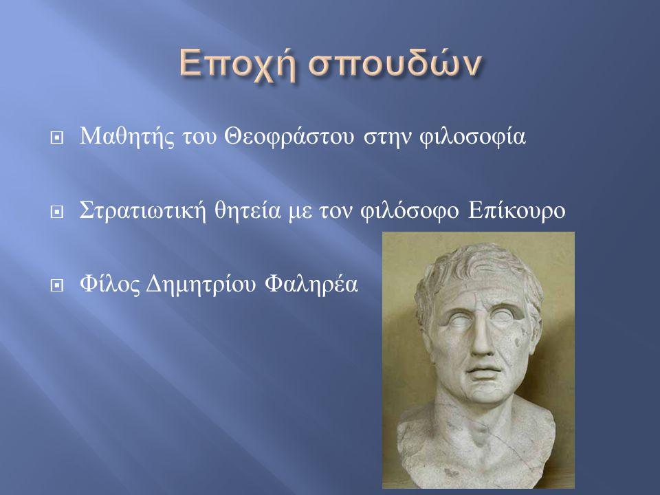  Μαθητής του Θεοφράστου στην φιλοσοφία  Στρατιωτική θητεία με τον φιλόσοφο Επίκουρο  Φίλος Δημητρίου Φαληρέα