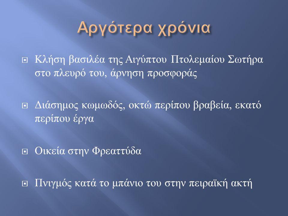  Κλήση βασιλέα της Αιγύπτου Πτολεμαίου Σωτήρα στο πλευρό του, άρνηση προσφοράς  Διάσημος κωμωδός, οκτώ περίπου βραβεία, εκατό περίπου έργα  Οικεία στην Φρεαττύδα  Πνιγμός κατά το μπάνιο του στην πειραϊκή ακτή