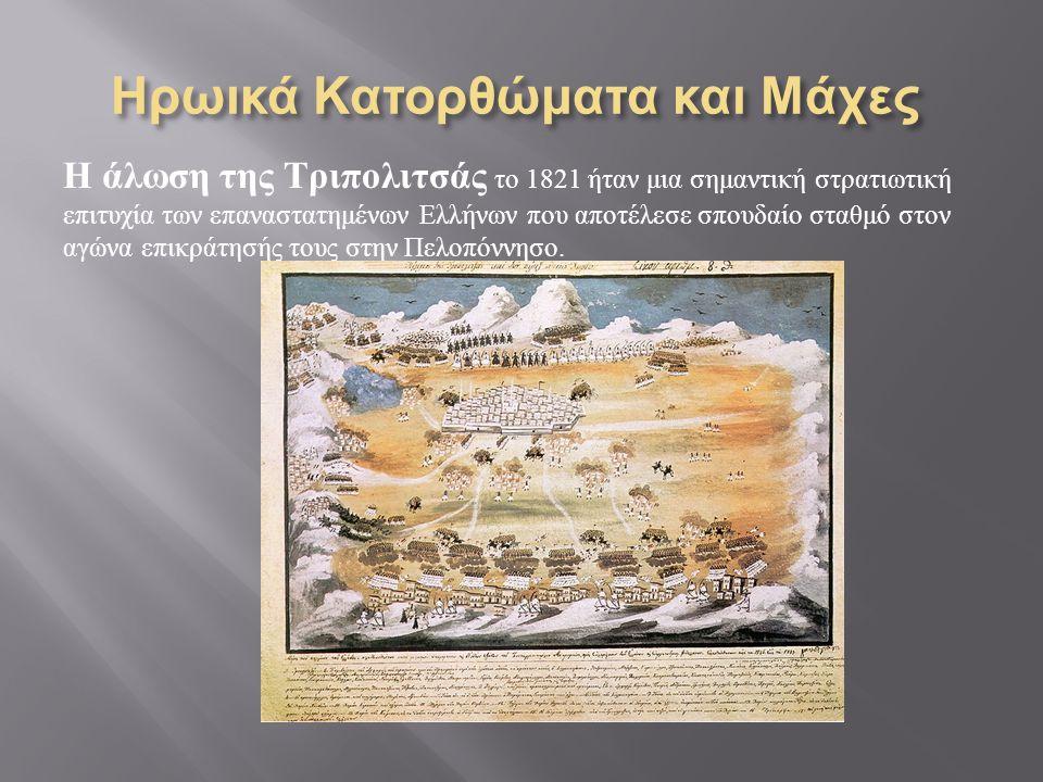 Ηρωικά Κατορθώματα και Μάχες Η άλωση της Τριπολιτσάς το 1821 ήταν μια σημαντική στρατιωτική επιτυχία των επαναστατημένων Ελλήνων που αποτέλεσε σπουδαίο σταθμό στον αγώνα επικράτησής τους στην Πελοπόννησο.