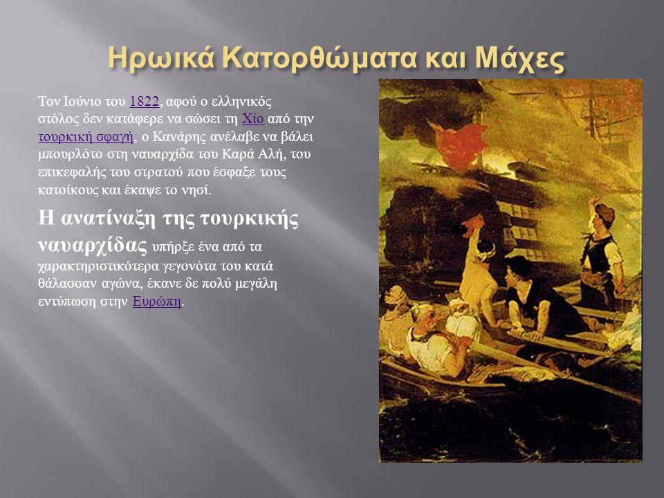 Ηρωικά Κατορθώματα και Μάχες Τον Ιούνιο του 1822, αφού ο ελληνικός στόλος δεν κατάφερε να σώσει τη Χίο από την τουρκική σφαγή, ο Κανάρης ανέλαβε να βάλει μπουρλότο στη ναυαρχίδα του Καρά Αλή, του επικεφαλής του στρατού που έσφαξε τους κατοίκους και έκαψε το νησί.1822 Χίο τουρκική σφαγή Η ανατίναξη της τουρκικής ναυαρχίδας υπήρξε ένα από τα χαρακτηριστικότερα γεγονότα του κατά θάλασσαν αγώνα, έκανε δε πολύ μεγάλη εντύπωση στην Ευρώπη.