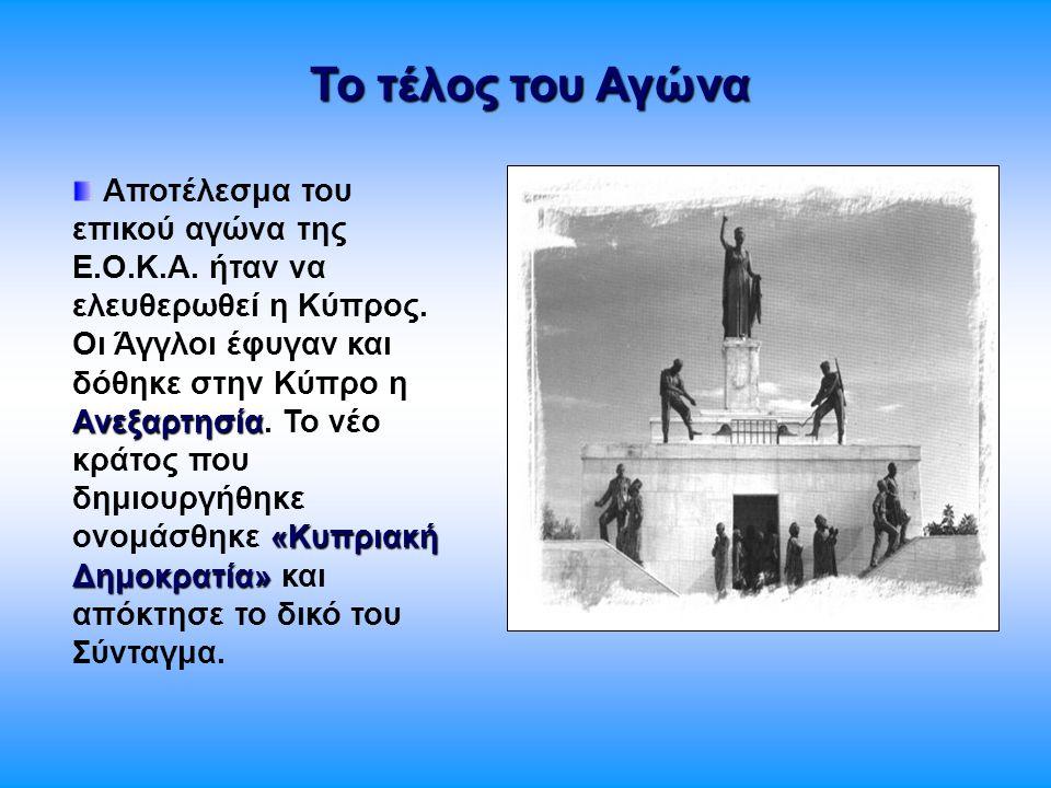 Το τέλος του Αγώνα Ανεξαρτησία «Κυπριακή Δημοκρατία» Αποτέλεσμα του επικού αγώνα της Ε.Ο.Κ.Α. ήταν να ελευθερωθεί η Κύπρος. Οι Άγγλοι έφυγαν και δόθηκ
