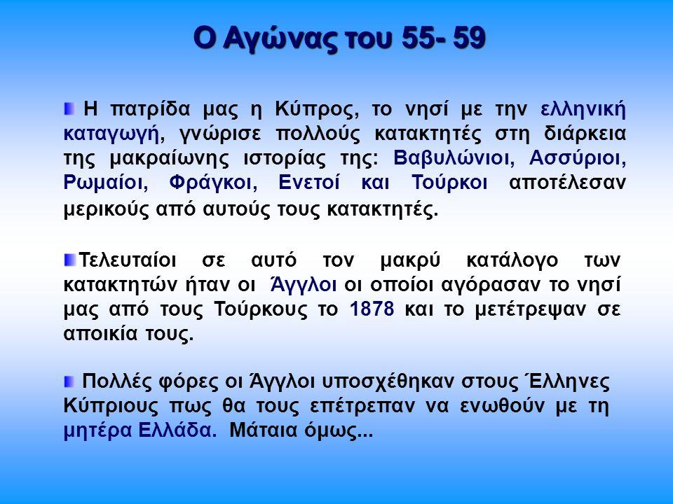Ο Αγώνας του 55- 59 Η πατρίδα μας η Κύπρος, το νησί με την ελληνική καταγωγή, γνώρισε πολλούς κατακτητές στη διάρκεια της μακραίωνης ιστορίας της: Βαβ