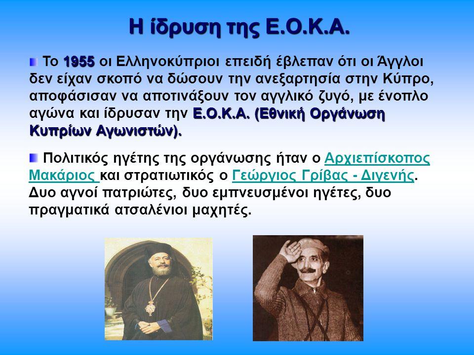 Η ίδρυση της Ε.Ο.Κ.Α. 1955 Ε.Ο.Κ.Α. (Εθνική Οργάνωση Κυπρίων Αγωνιστών). Το 1955 οι Ελληνοκύπριοι επειδή έβλεπαν ότι οι Άγγλοι δεν είχαν σκοπό να δώσο