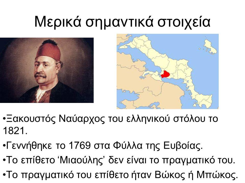 Μερικά σημαντικά στοιχεία Ξακουστός Ναύαρχος του ελληνικού στόλου το 1821. Γεννήθηκε το 1769 στα Φύλλα της Ευβοίας. Το επίθετο 'Μιαούλης' δεν είναι το
