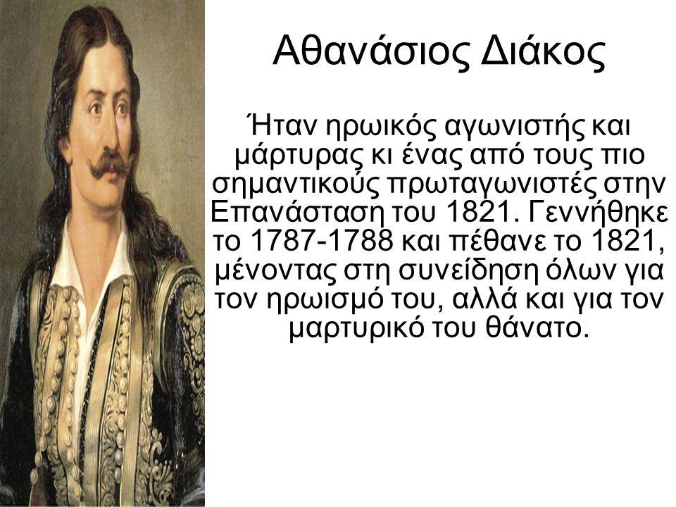 Αθανάσιος Διάκος Ήταν ηρωικός αγωνιστής και μάρτυρας κι ένας από τους πιο σημαντικούς πρωταγωνιστές στην Επανάσταση του 1821. Γεννήθηκε το 1787-1788 κ