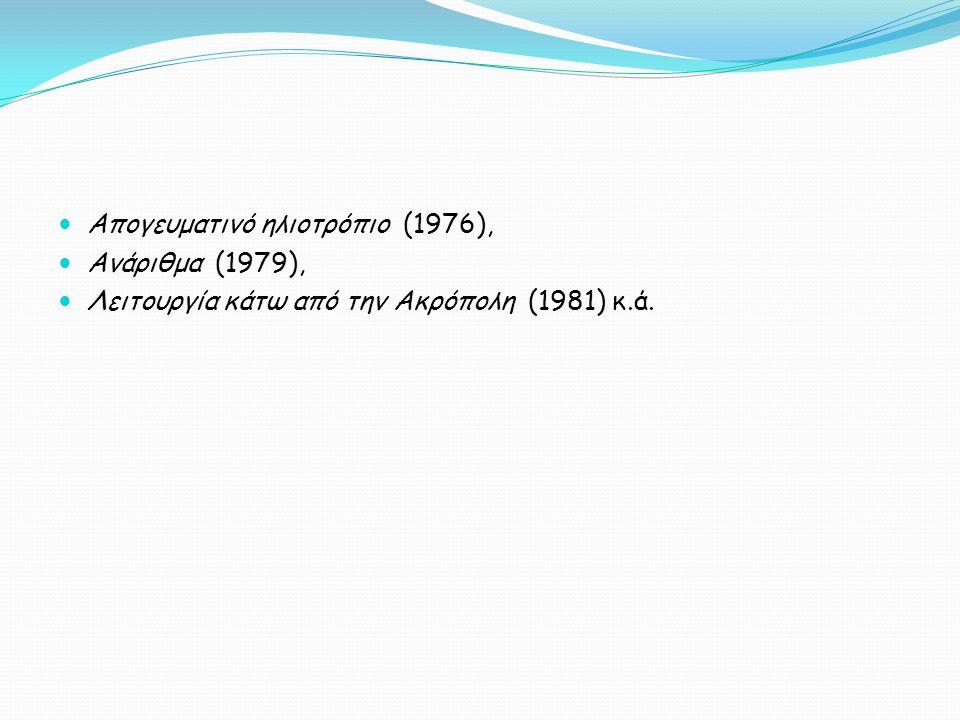 Απογευματινό ηλιοτρόπιο (1976), Ανάριθμα (1979), Λειτουργία κάτω από την Ακρόπολη (1981) κ.ά.
