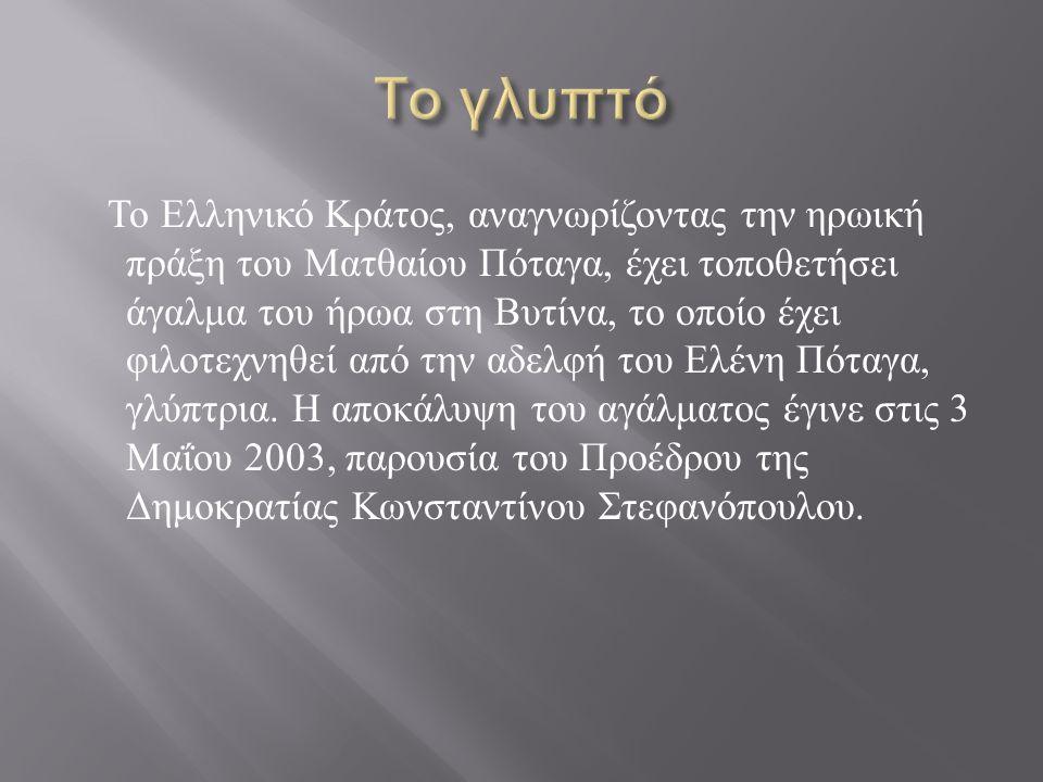 Το Ελληνικό Κράτος, αναγνωρίζοντας την ηρωική πράξη του Ματθαίου Πόταγα, έχει τοποθετήσει άγαλμα του ήρωα στη Βυτίνα, το οποίο έχει φιλοτεχνηθεί από την αδελφή του Ελένη Πόταγα, γλύπτρια.
