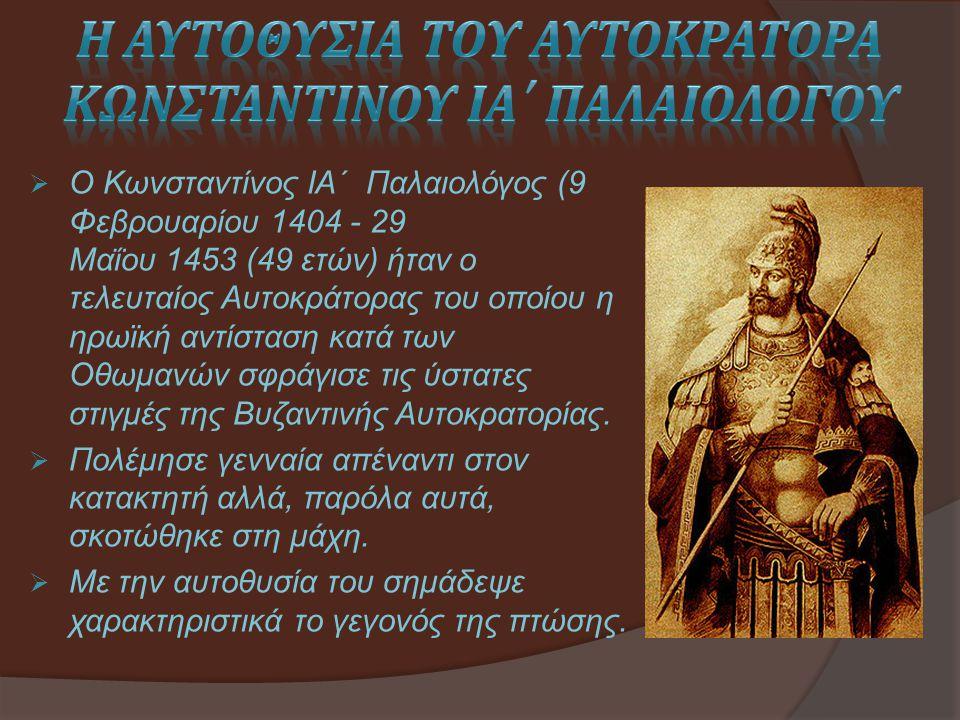  Ο Κωνσταντίνος ΙΑ΄ Παλαιολόγος (9 Φεβρουαρίου 1404 - 29 Μαΐου 1453 (49 ετών) ήταν ο τελευταίος Αυτοκράτορας του οποίου η ηρωϊκή αντίσταση κατά των Ο