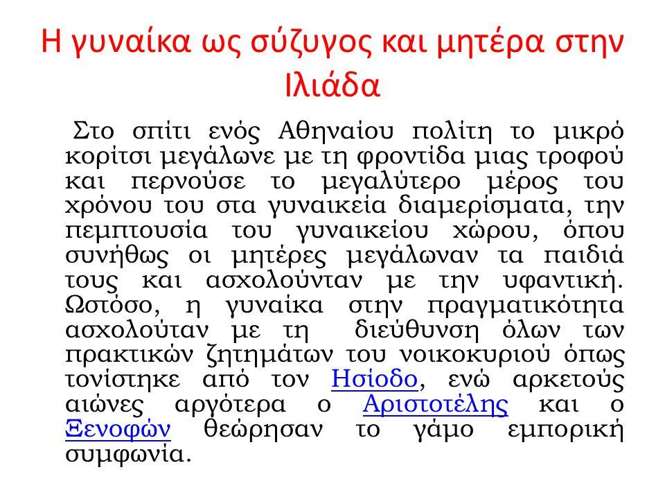 Η γυναίκα ως σύζυγος και μητέρα στην Ιλιάδα Στο σπίτι ενός Αθηναίου πολίτη το μικρό κορίτσι μεγάλωνε με τη φροντίδα μιας τροφού και περνούσε το μεγαλύ
