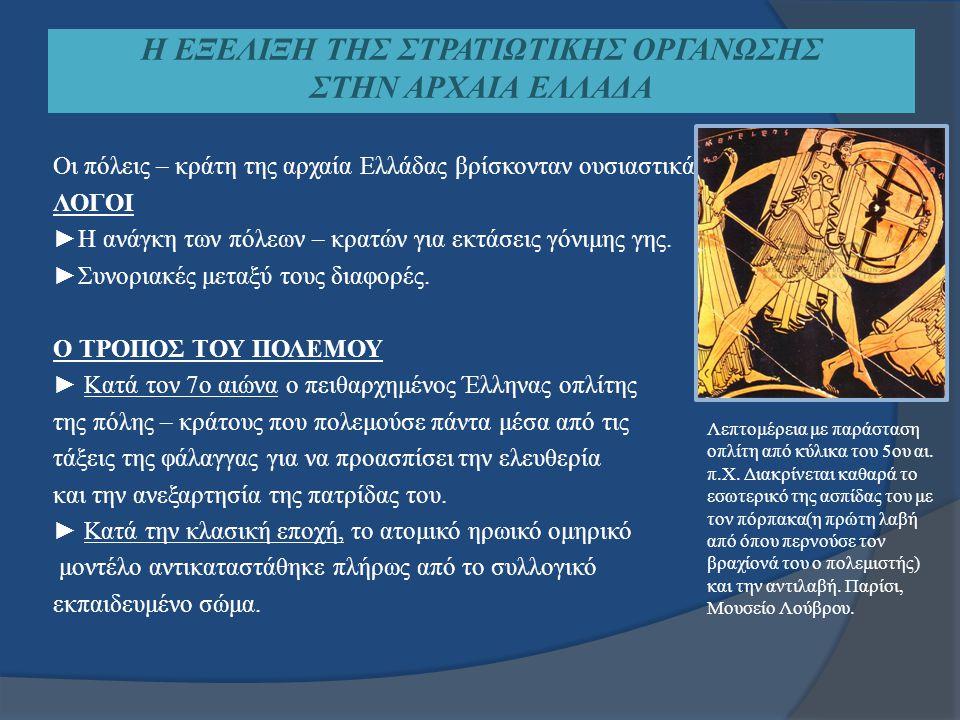 Η ΕΞΕΛΙΞΗ ΤΗΣ ΣΤΡΑΤΙΩΤΙΚΗΣ ΟΡΓΑΝΩΣΗΣ ΣΤΗΝ ΑΡΧΑΙΑ ΕΛΛΑΔΑ Οι πόλεις – κράτη της αρχαία Ελλάδας βρίσκονταν ουσιαστικά συνεχώς σε πόλεμο ΛΟΓΟΙ ►Η ανάγκη τ