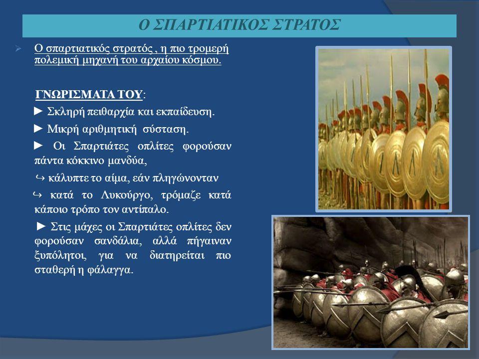Ο ΣΠΑΡΤΙΑΤΙΚΟΣ ΣΤΡΑΤΟΣ  Ο σπαρτιατικός στρατός, η πιο τρομερή πολεμική μηχανή του αρχαίου κόσμου. ΓΝΩΡΙΣΜΑΤΑ ΤΟΥ: ► Σκληρή πειθαρχία και εκπαίδευση.