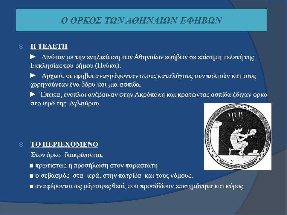 Ο ΟΡΚΟΣ ΤΩΝ ΑΘΗΝΑΙΩΝ ΕΦΗΒΩΝ  Η ΤΕΛΕΤΗ ► Δινόταν με την ενηλικίωση των Αθηναίων εφήβων σε επίσημη τελετή της Εκκλησίας του δήμου (Πνύκα). ► Αρχικά, οι