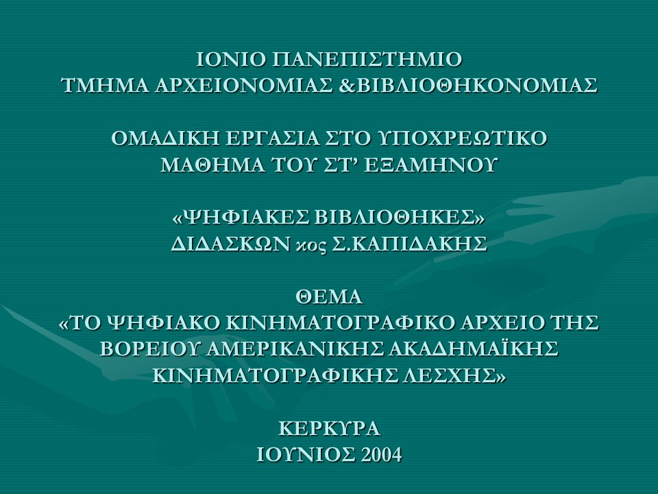 ΙΟΝΙΟ ΠΑΝΕΠΙΣΤΗΜΙΟ ΤΜΗΜΑ ΑΡΧΕΙΟΝΟΜΙΑΣ &ΒΙΒΛΙΟΘΗΚΟΝΟΜΙΑΣ ΟΜΑΔΙΚΗ ΕΡΓΑΣΙΑ ΣΤΟ ΥΠΟΧΡΕΩΤΙΚΟ ΜΑΘΗΜΑ ΤΟΥ ΣΤ' ΕΞΑΜΗΝΟΥ «ΨΗΦΙΑΚΕΣ ΒΙΒΛΙΟΘΗΚΕΣ» ΔΙΔΑΣΚΩΝ κος Σ.ΚΑΠΙΔΑΚΗΣ ΘΕΜΑ «ΤΟ ΨΗΦΙΑΚΟ ΚΙΝΗΜΑΤΟΓΡΑΦΙΚΟ ΑΡΧΕΙΟ ΤΗΣ ΒΟΡΕΙΟΥ ΑΜΕΡΙΚΑΝΙΚΗΣ ΑΚΑΔΗΜΑΪΚΗΣ ΚΙΝΗΜΑΤΟΓΡΑΦΙΚΗΣ ΛΕΣΧΗΣ» ΚΕΡΚΥΡΑ ΙΟΥΝΙΟΣ 2004