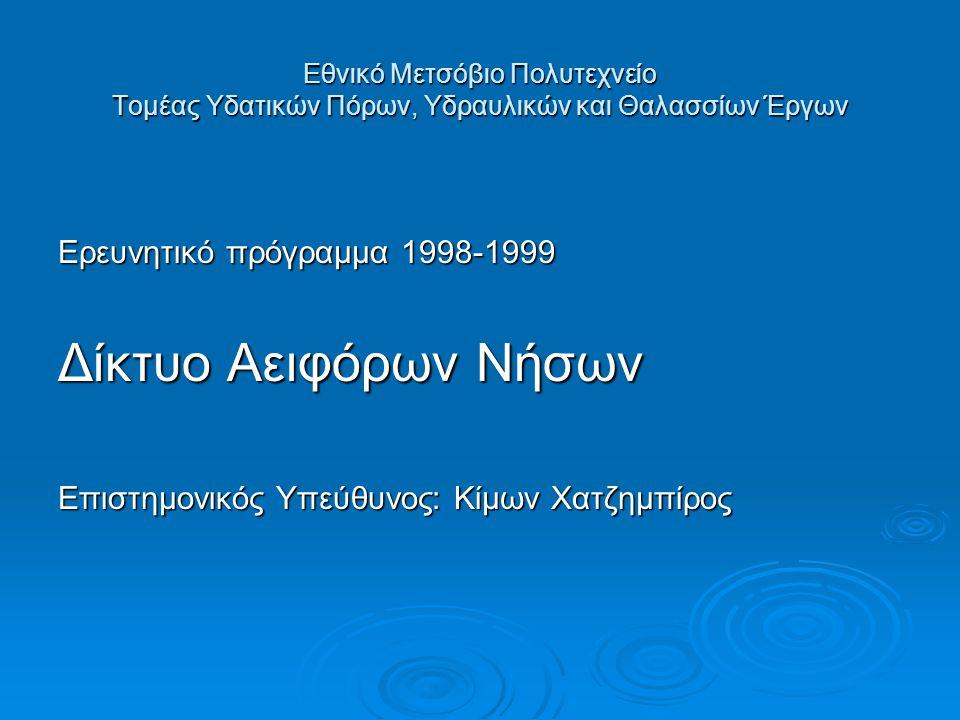 Εθνικό Μετσόβιο Πολυτεχνείο Τομέας Υδατικών Πόρων, Υδραυλικών και Θαλασσίων Έργων Ερευνητικό πρόγραμμα 1998-1999 Δίκτυο Αειφόρων Νήσων Επιστημονικός Υπεύθυνος: Κίμων Χατζημπίρος