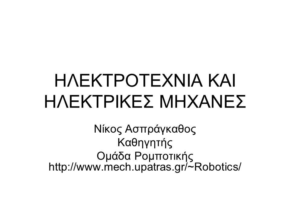 ΗΛΕΚΤΡΟΤΕΧΝΙΑ ΚΑΙ ΗΛΕΚΤΡΙΚΕΣ ΜΗΧΑΝΕΣ Νίκος Ασπράγκαθος Καθηγητής Ομάδα Ρομποτικής http://www.mech.upatras.gr/~Robotics/