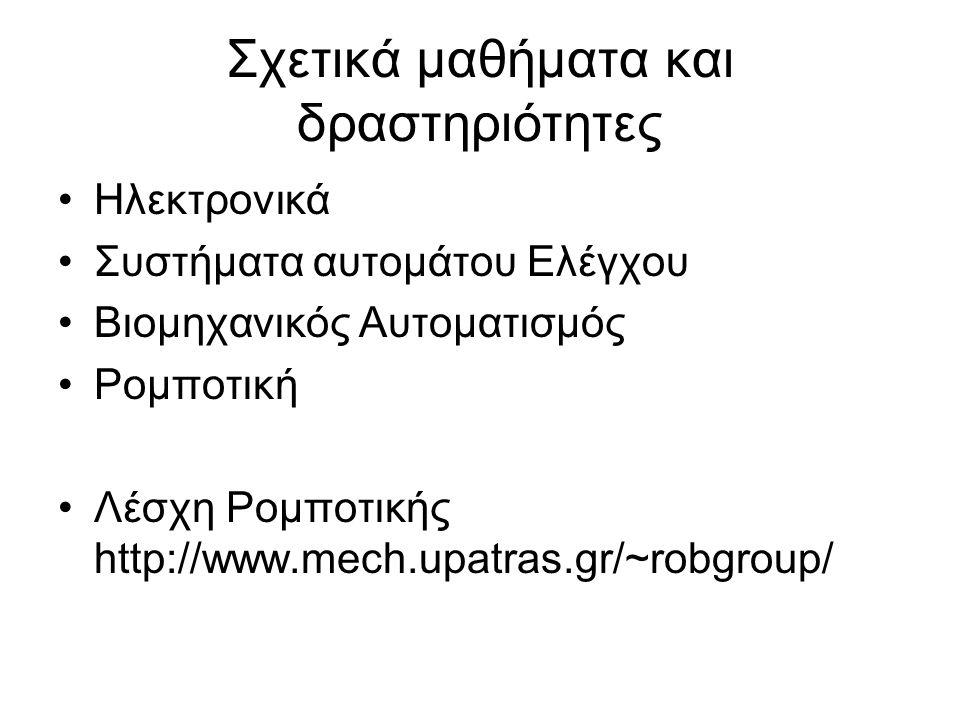 Σχετικά μαθήματα και δραστηριότητες Ηλεκτρονικά Συστήματα αυτομάτου Ελέγχου Βιομηχανικός Αυτοματισμός Ρομποτική Λέσχη Ρομποτικής http://www.mech.upatras.gr/~robgroup/