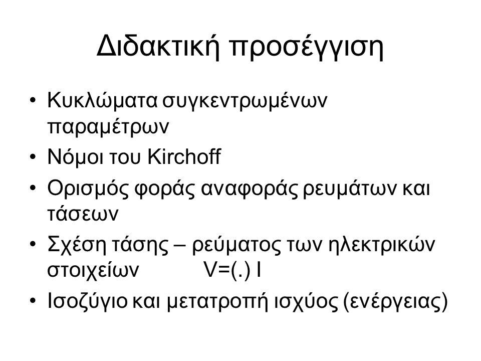 Διδακτική προσέγγιση Κυκλώματα συγκεντρωμένων παραμέτρων Νόμοι του Kirchoff Ορισμός φοράς αναφοράς ρευμάτων και τάσεων Σχέση τάσης – ρεύματος των ηλεκτρικών στοιχείων V=(.) I Ισοζύγιο και μετατροπή ισχύος (ενέργειας)