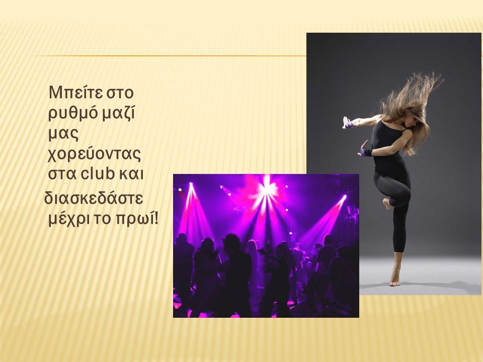 Μπείτε στο ρυθμό μαζί μας χορεύοντας στα club και διασκεδάστε μέχρι το πρωί!