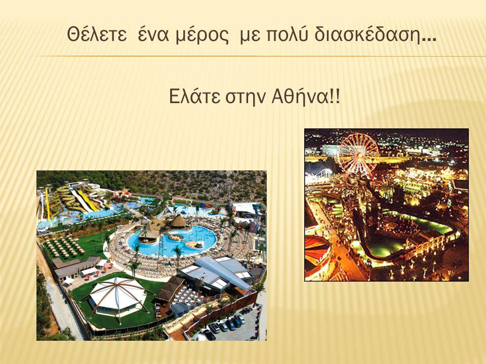 Θέλετε ένα μέρος με πολύ διασκέδαση… Ελάτε στην Αθήνα!!
