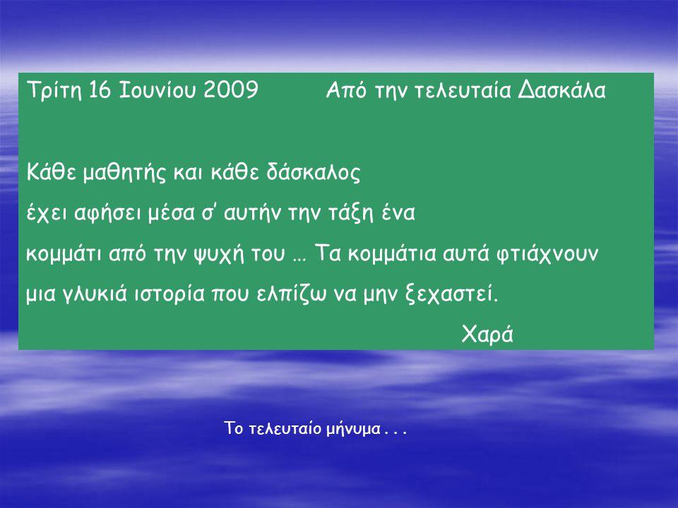 Τρίτη 16 Ιουνίου 2009 Από την τελευταία Δασκάλα Κάθε μαθητής και κάθε δάσκαλος έχει αφήσει μέσα σ' αυτήν την τάξη ένα κομμάτι από την ψυχή του … Τα κο