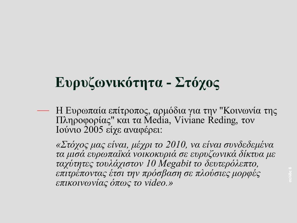 σελίδα 6 Ευρυζωνικότητα - Στόχος — Η Ευρωπαία επίτροπος, αρμόδια για την Κοινωνία της Πληροφορίας και τα Media, Viviane Reding, τον Ιούνιο 2005 είχε αναφέρει: «Στόχος μας είναι, μέχρι το 2010, να είναι συνδεδεμένα τα μισά ευρωπαϊκά νοικοκυριά σε ευρυζωνικά δίκτυα με ταχύτητες τουλάχιστον 10 Megabit το δευτερόλεπτο, επιτρέποντας έτσι την πρόσβαση σε πλούσιες μορφές επικοινωνίας όπως το video.»