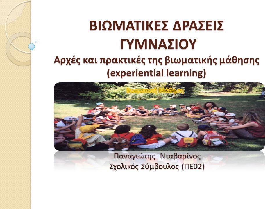 ΒΙΩΜΑΤΙΚΕΣ ΔΡΑΣΕΙΣ ΓΥΜΝΑΣΙΟΥ Αρχές και πρακτικές της βιωματικής μάθησης (experiential learning) Παναγιώτης Νταβαρίνος Σχολικός Σύμβουλος (ΠΕ02)
