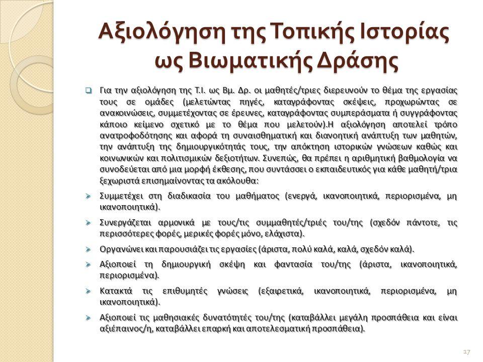Αξιολόγηση της Τοπικής Ιστορίας ως Βιωματικής Δράσης  Για την αξιολόγηση της Τ.Ι. ως Βμ. Δρ. οι μαθητές/τριες διερευνούν το θέμα της εργασίας τους σε