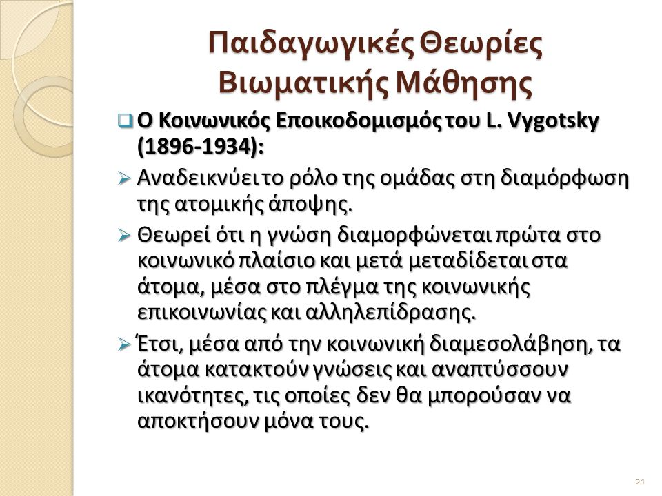 Παιδαγωγικές Θεωρίες Βιωματικής Μάθησης  Ο Κοινωνικός Εποικοδομισμός του L. Vygotsky (1896-1934):  Αναδεικνύει το ρόλο της ομάδας στη διαμόρφωση της