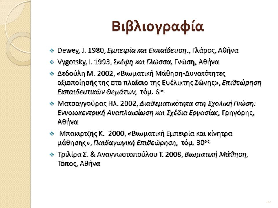 Βιβλιογραφία  Dewey, J. 1980, Εμπειρία και Εκπαίδευση., Γλάρος, Αθήνα  Vygotsky, l. 1993, Σκέψη και Γλώσσα, Γνώση, Αθήνα  Δεδούλη Μ. 2002, «Βιωματι