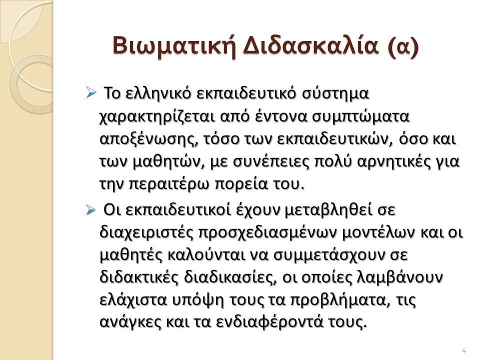 Βιωματική Διδασκαλία ( α ) Το ελληνικό εκπαιδευτικό σύστημα χαρακτηρίζεται από έντονα συμπτώματα αποξένωσης, τόσο των εκπαιδευτικών, όσο και των μαθητ