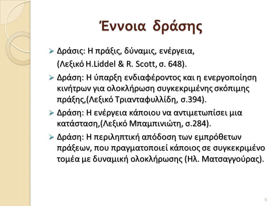 Έννοια δράσης  Δράσις: Η πράξις, δύναμις, ενέργεια, (Λεξικό H.Liddel & R. Scott, σ. 648). (Λεξικό H.Liddel & R. Scott, σ. 648).  Δράση: Η ύπαρξη ενδ