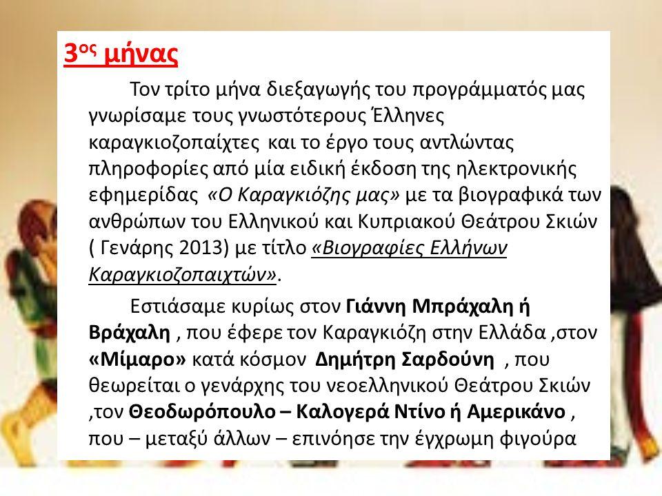 3 ος μήνας Τον τρίτο μήνα διεξαγωγής του προγράμματός μας γνωρίσαμε τους γνωστότερους Έλληνες καραγκιοζοπαίχτες και το έργο τους αντλώντας πληροφορίες από μία ειδική έκδοση της ηλεκτρονικής εφημερίδας «Ο Καραγκιόζης μας» με τα βιογραφικά των ανθρώπων του Ελληνικού και Κυπριακού Θεάτρου Σκιών ( Γενάρης 2013) με τίτλο «Βιογραφίες Ελλήνων Καραγκιοζοπαιχτών».