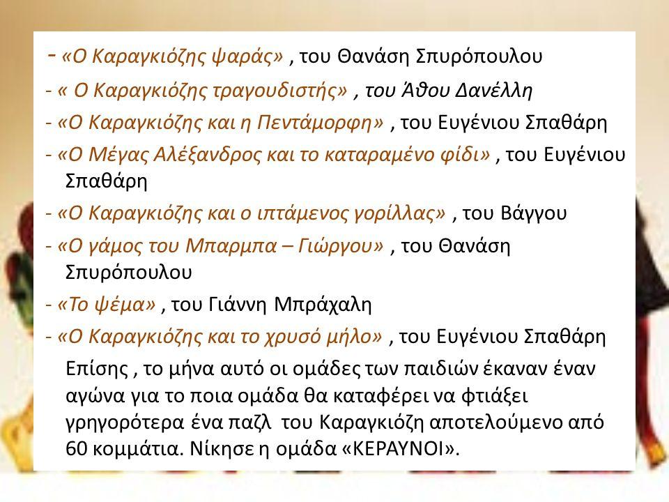 - «Ο Καραγκιόζης ψαράς», του Θανάση Σπυρόπουλου - « Ο Καραγκιόζης τραγουδιστής», του Άθου Δανέλλη - «Ο Καραγκιόζης και η Πεντάμορφη», του Ευγένιου Σπαθάρη - «Ο Μέγας Αλέξανδρος και το καταραμένο φίδι», του Ευγένιου Σπαθάρη - «Ο Καραγκιόζης και ο ιπτάμενος γορίλλας», του Βάγγου - «Ο γάμος του Μπαρμπα – Γιώργου», του Θανάση Σπυρόπουλου - «Το ψέμα», του Γιάννη Μπράχαλη - «Ο Καραγκιόζης και το χρυσό μήλο», του Ευγένιου Σπαθάρη Επίσης, το μήνα αυτό οι ομάδες των παιδιών έκαναν έναν αγώνα για το ποια ομάδα θα καταφέρει να φτιάξει γρηγορότερα ένα παζλ του Καραγκιόζη αποτελούμενο από 60 κομμάτια.