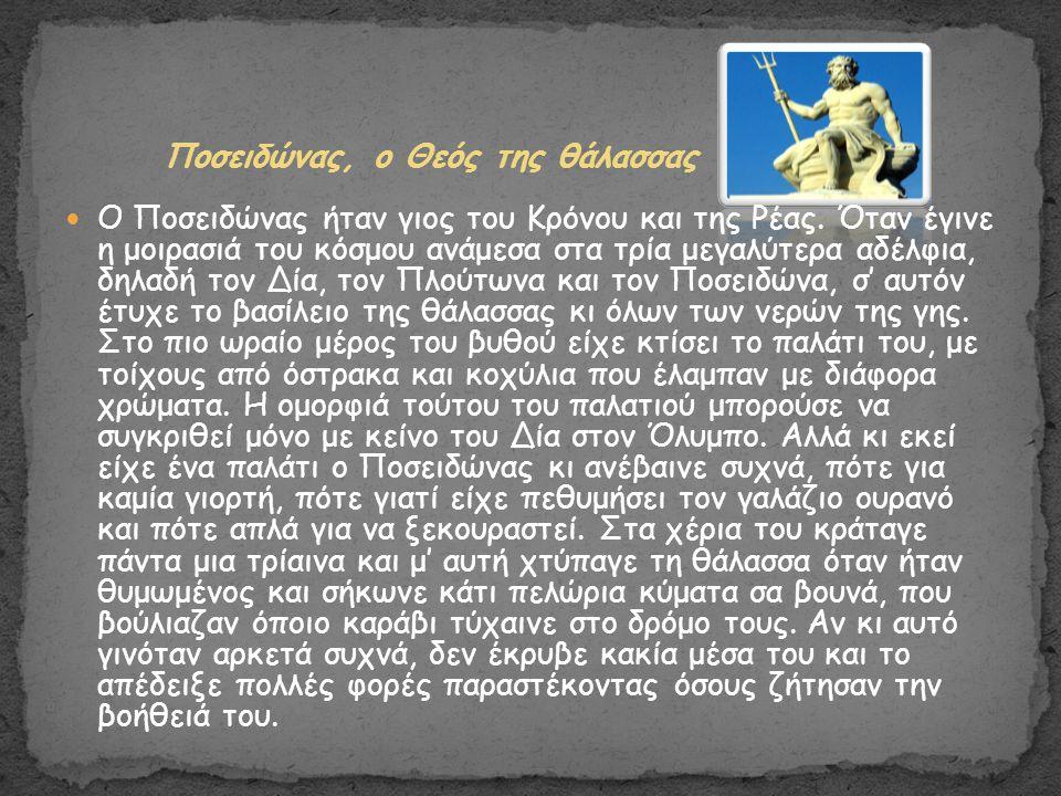 Ποσειδώνας, ο Θεός της θάλασσας Ο Ποσειδώνας ήταν γιος του Κρόνου και της Ρέας. Όταν έγινε η μοιρασιά του κόσμου ανάμεσα στα τρία μεγαλύτερα αδέλφια,