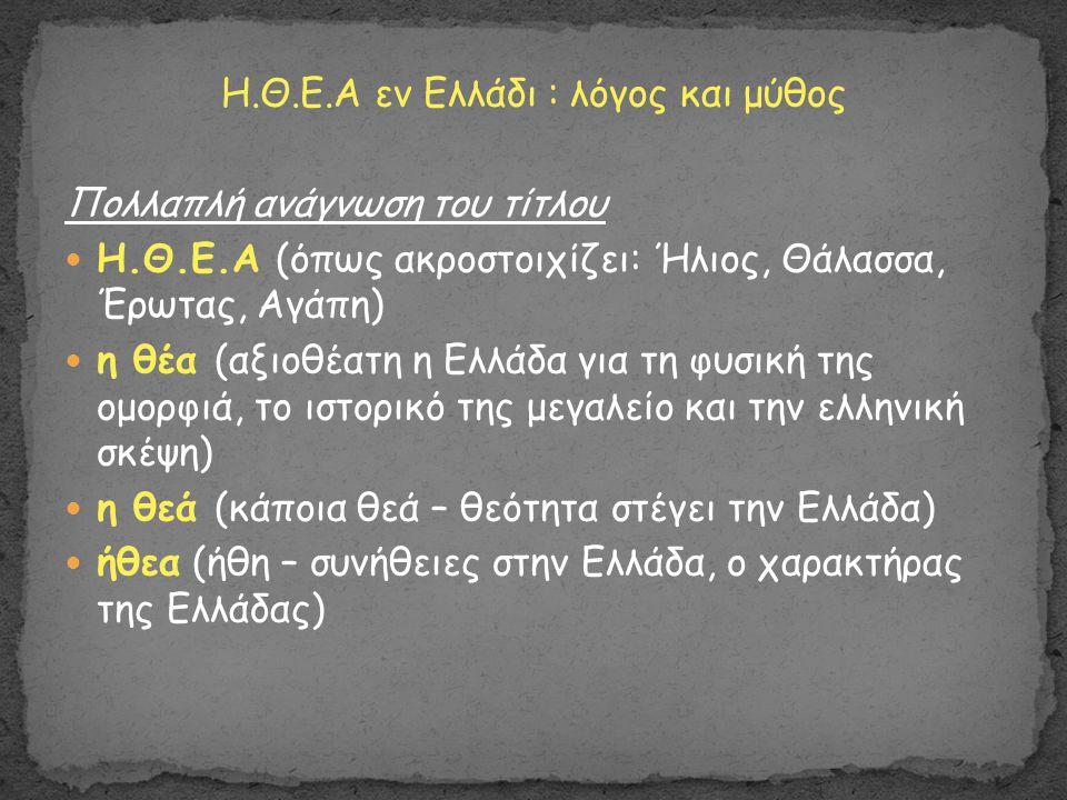 Η.Θ.Ε.Α εν Ελλάδι : λόγος και μύθος Πολλαπλή ανάγνωση του τίτλου Η.Θ.Ε.Α (όπως ακροστοιχίζει: Ήλιος, Θάλασσα, Έρωτας, Αγάπη) η θέα (αξιοθέατη η Ελλάδα