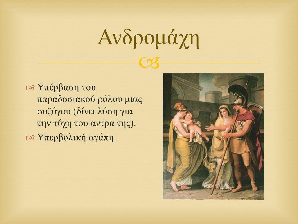  Ανδρομάχη  Υπέρβαση του παραδοσιακού ρόλου μιας συζύγου ( δίνει λύση για την τύχη του αντρα της ).