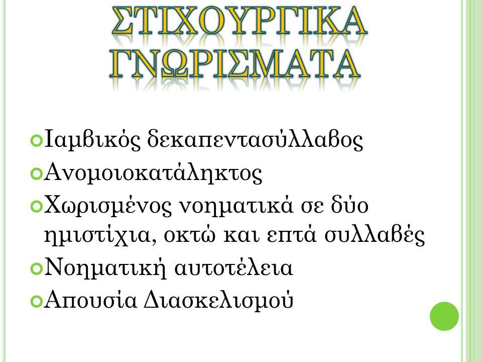 Ιαμβικός δεκαπεντασύλλαβος Ανομοιοκατάληκτος Χωρισμένος νοηματικά σε δύο ημιστίχια, οκτώ και επτά συλλαβές Νοηματική αυτοτέλεια Απουσία Διασκελισμού