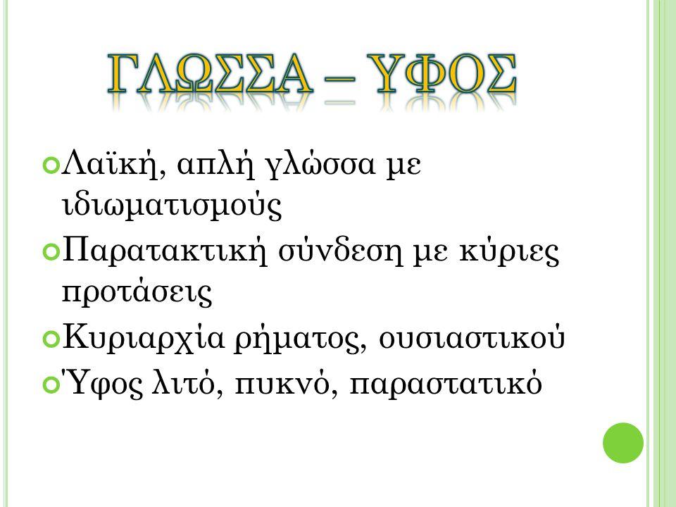 Λαϊκή, απλή γλώσσα με ιδιωματισμούς Παρατακτική σύνδεση με κύριες προτάσεις Κυριαρχία ρήματος, ουσιαστικού Ύφος λιτό, πυκνό, παραστατικό