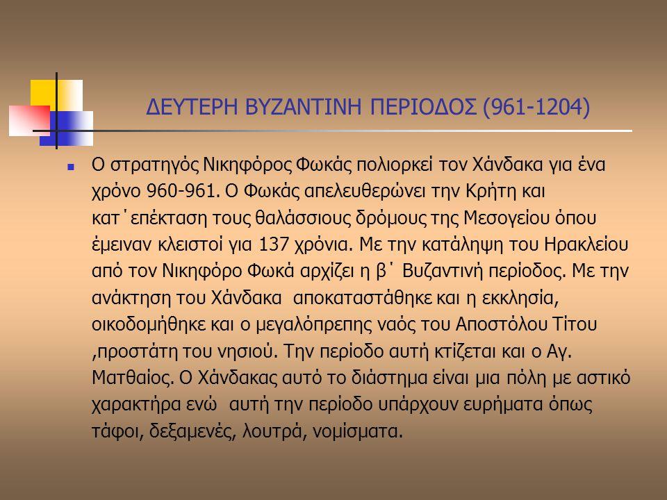 ΔΕΥΤΕΡΗ ΒΥΖΑΝΤΙΝΗ ΠΕΡΙΟΔΟΣ (961-1204) Ο στρατηγός Νικηφόρος Φωκάς πολιορκεί τον Χάνδακα για ένα χρόνο 960-961. Ο Φωκάς απελευθερώνει την Κρήτη και κατ