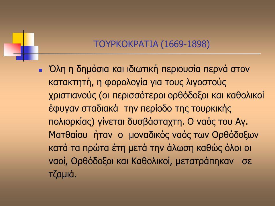 ΤΟΥΡΚΟΚΡΑΤΙΑ (1669-1898) Όλη η δημόσια και ιδιωτική περιουσία περνά στον κατακτητή, η φορολογία για τους λιγοστούς χριστιανούς (οι περισσότεροι ορθόδο
