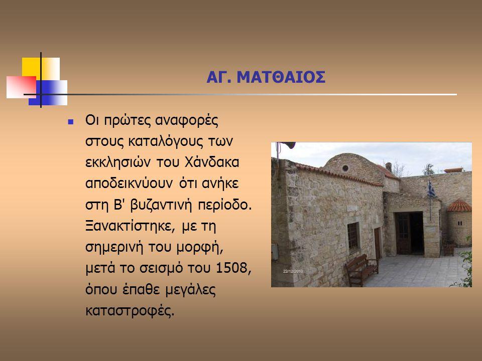 ΑΓ. ΜΑΤΘΑΙΟΣ Οι πρώτες αναφορές στους καταλόγους των εκκλησιών του Χάνδακα αποδεικνύουν ότι ανήκε στη Β' βυζαντινή περίοδο. Ξανακτίστηκε, με τη σημερι