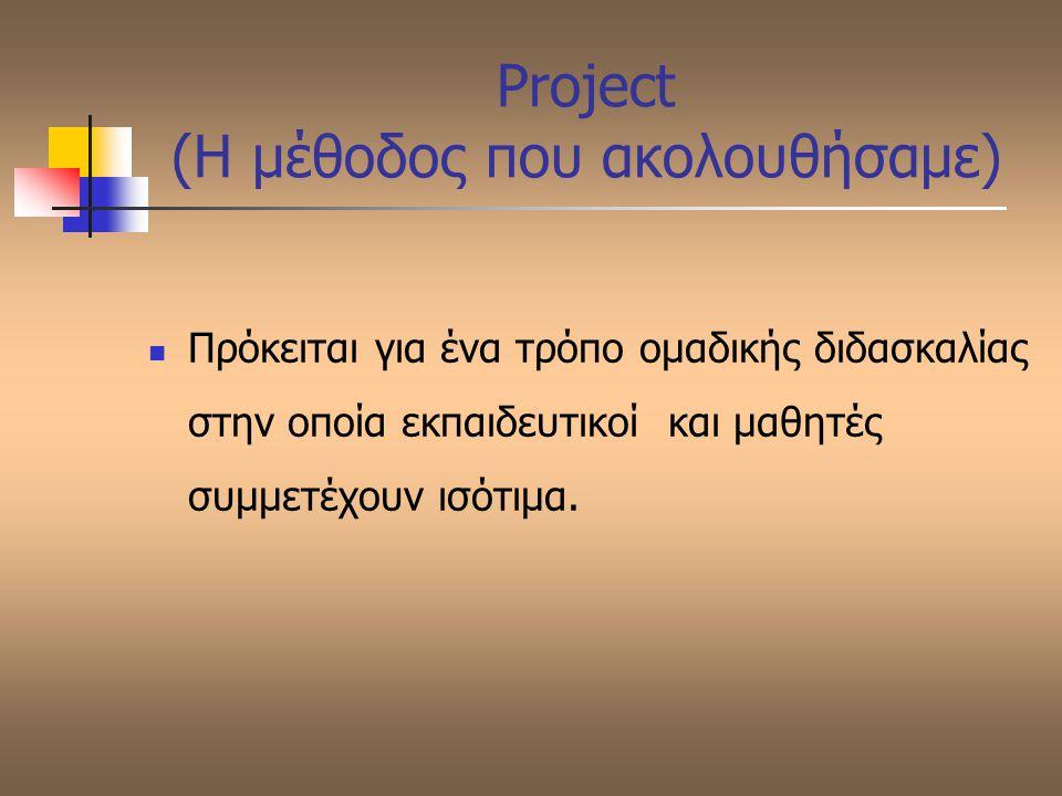 Project (Η μέθοδος που ακολουθήσαμε) Πρόκειται για ένα τρόπο ομαδικής διδασκαλίας στην οποία εκπαιδευτικοί και μαθητές συμμετέχουν ισότιμα.