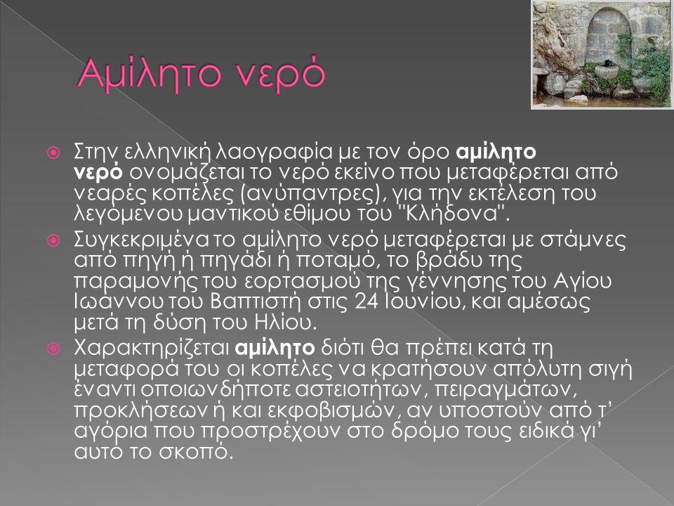  Στην ελληνική λαογραφία με τον όρο αμίλητο νερό ονομάζεται το νερό εκείνο που μεταφέρεται από νεαρές κοπέλες (ανύπαντρες), για την εκτέλεση του λεγόμενου μαντικού εθίμου του Κλήδονα .