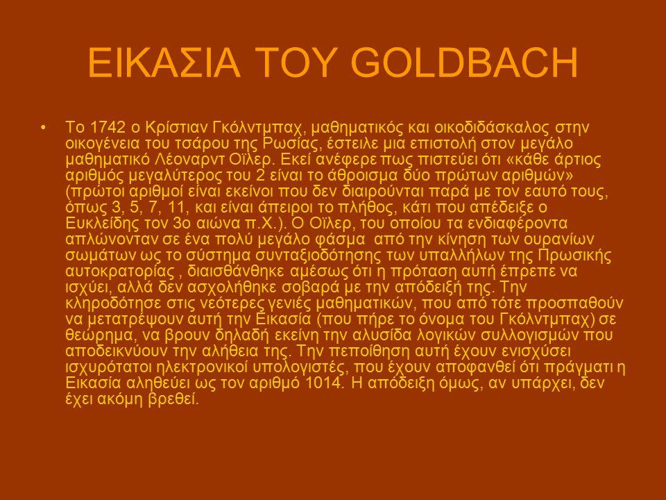 ΕΙΚΑΣΙΑ ΤΟΥ GOLDBACH Το 1742 ο Κρίστιαν Γκόλντμπαχ, μαθηματικός και οικοδιδάσκαλος στην οικογένεια του τσάρου της Ρωσίας, έστειλε μια επιστολή στον μεγάλο μαθηματικό Λέοναρντ Οϊλερ.