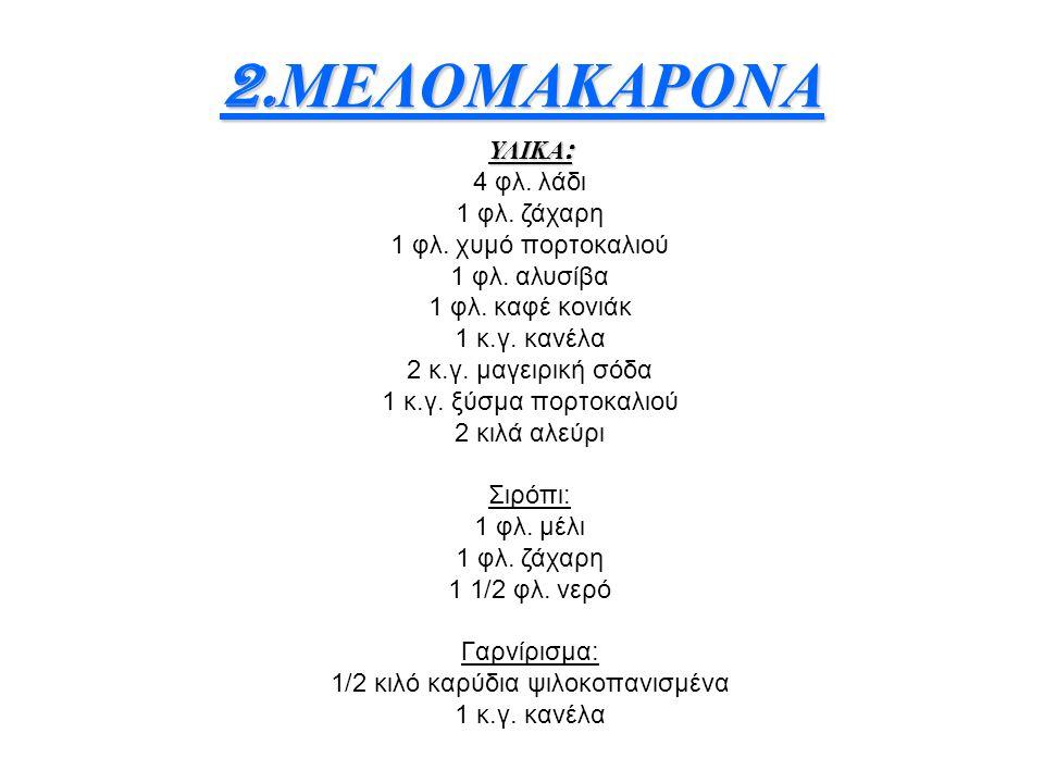 2. ΜΕΛΟΜΑΚΑΡΟΝΑ ΥΛΙΚΑ : 4 φλ. λάδι 1 φλ. ζάχαρη 1 φλ. χυμό πορτοκαλιού 1 φλ. αλυσίβα 1 φλ. καφέ κονιάκ 1 κ.γ. κανέλα 2 κ.γ. μαγειρική σόδα 1 κ.γ. ξύσμ