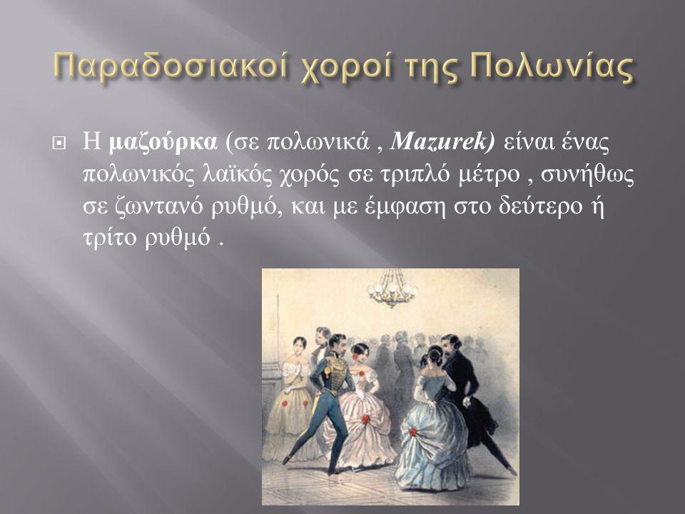  Η μαζούρκα ( σε πολωνικά, Mazurek) είναι ένας πολωνικός λαϊκός χορός σε τριπλό μέτρο, συνήθως σε ζωντανό ρυθμό, και με έμφαση στο δεύτερο ή τρίτο ρυθμό.