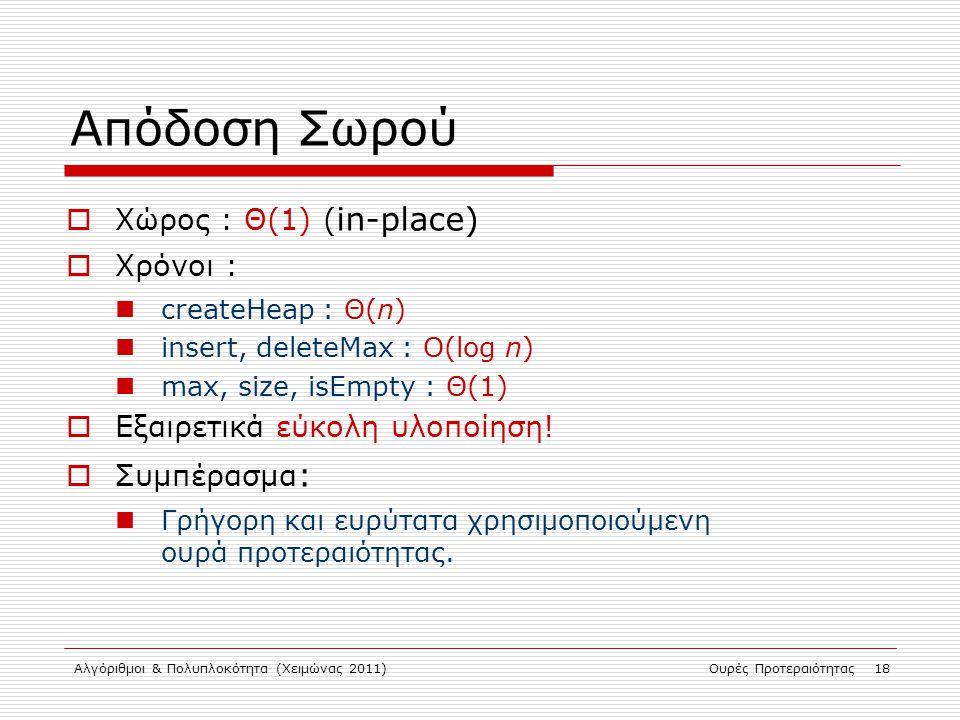 Αλγόριθμοι & Πολυπλοκότητα (Χειμώνας 2011)Ουρές Προτεραιότητας 18 Απόδοση Σωρού  Χώρος : Θ(1) ( in-place)  Χρόνοι : createHeap : Θ(n) insert, delete